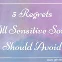 5 Regrets All Sensitive Souls Should Avoid